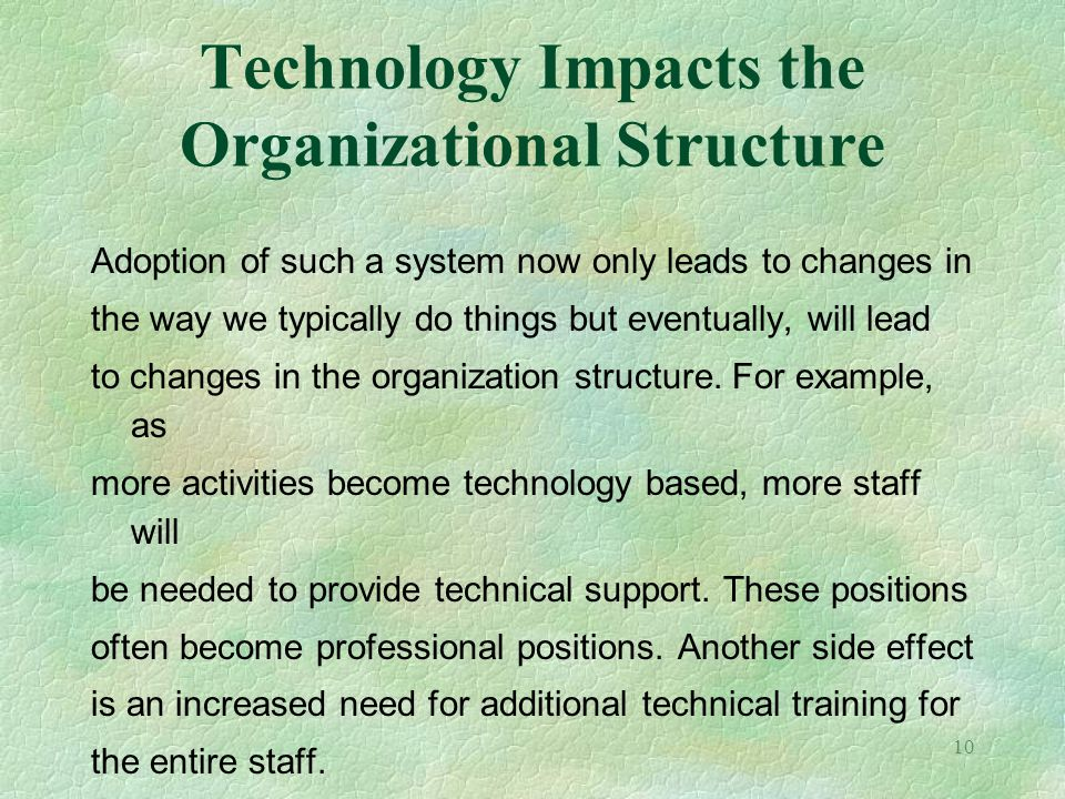 10 Technology Impacts the Organizational Structure Adoption of such a system now only leads to changes in the way we typically do things but eventuall