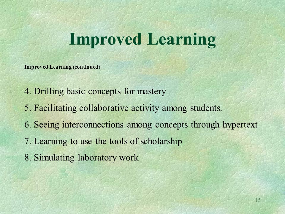 15 Improved Learning Improved Learning (continued) 4. Drilling basic concepts for mastery 5. Facilitating collaborative activity among students. 6. Se