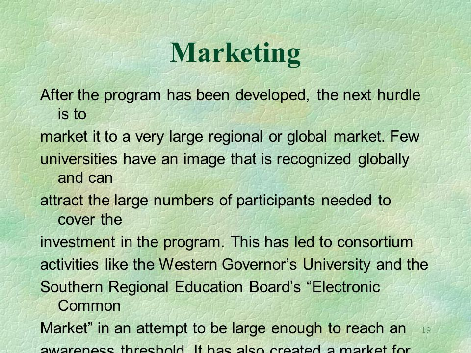 19 Marketing After the program has been developed, the next hurdle is to market it to a very large regional or global market. Few universities have an