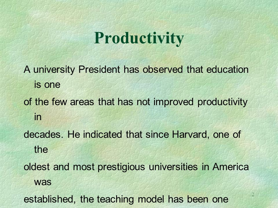 2 Productivity A university President has observed that education is one of the few areas that has not improved productivity in decades. He indicated