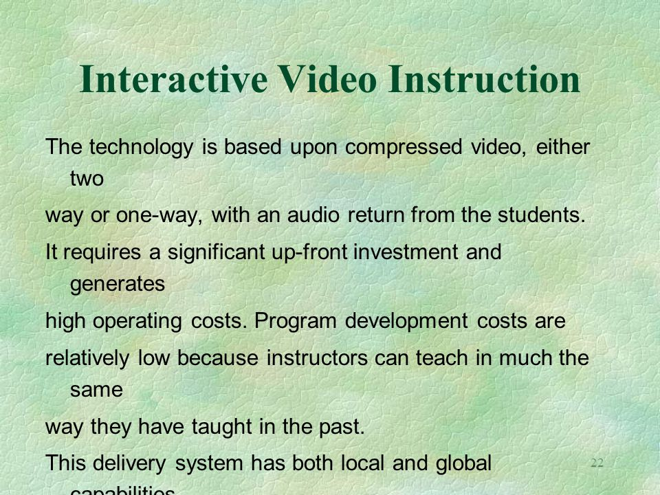 22 Interactive Video Instruction The technology is based upon compressed video, either two way or one-way, with an audio return from the students. It
