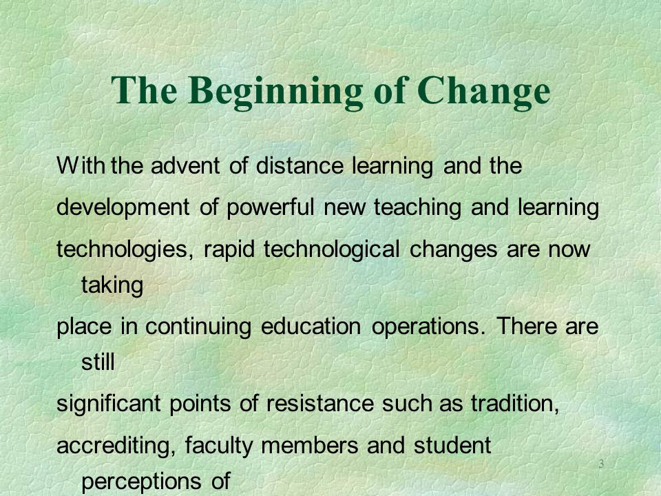 3 The Beginning of Change With the advent of distance learning and the development of powerful new teaching and learning technologies, rapid technolog