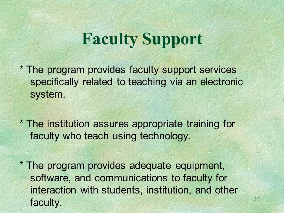 37 Faculty Support * The program provides faculty support services specifically related to teaching via an electronic system. * The institution assure