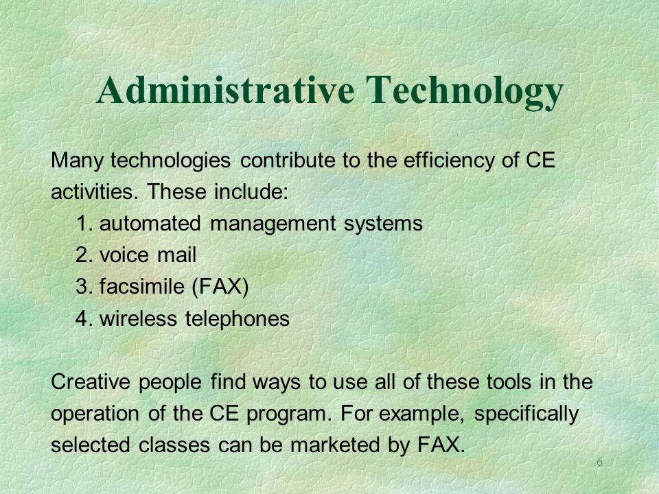 6 Administrative Technology Many technologies contribute to the efficiency of CE activities. These include: 1. automated management systems 2. voice m