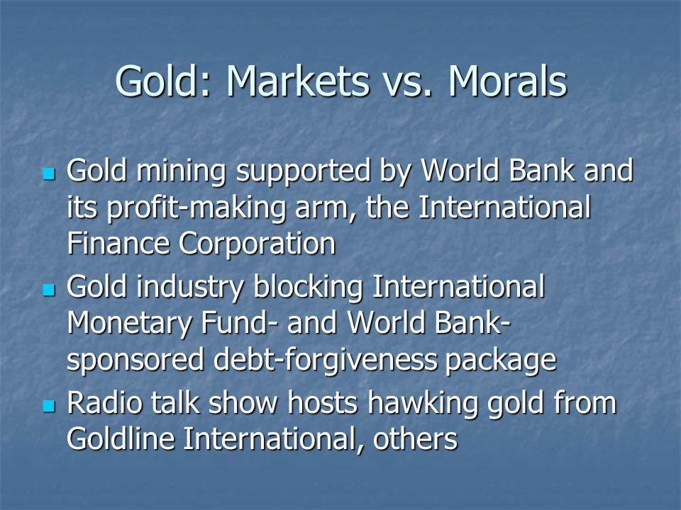 Gold: Markets vs. Morals Gold mining supported by World Bank and its profit-making arm, the International Finance Corporation Gold mining supported by