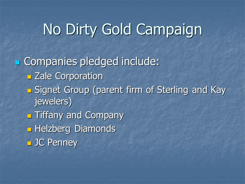No Dirty Gold Campaign Companies pledged include: Companies pledged include: Zale Corporation Zale Corporation Signet Group (parent firm of Sterling and Kay jewelers) Signet Group (parent firm of Sterling and Kay jewelers) Tiffany and Company Tiffany and Company Helzberg Diamonds Helzberg Diamonds JC Penney JC Penney