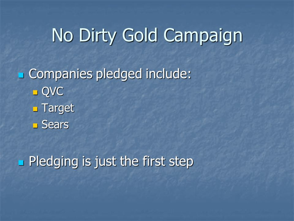 No Dirty Gold Campaign Companies pledged include: Companies pledged include: QVC QVC Target Target Sears Sears Pledging is just the first step Pledgin
