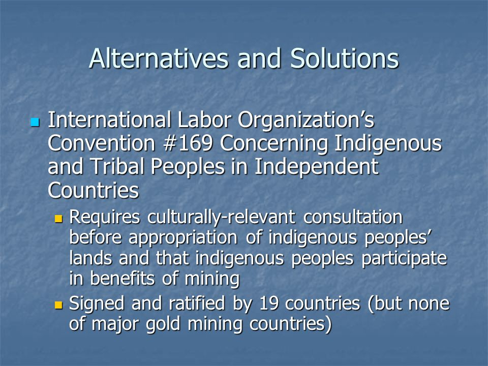 Alternatives and Solutions International Labor Organizations Convention #169 Concerning Indigenous and Tribal Peoples in Independent Countries International Labor Organizations Convention #169 Concerning Indigenous and Tribal Peoples in Independent Countries Requires culturally-relevant consultation before appropriation of indigenous peoples lands and that indigenous peoples participate in benefits of mining Requires culturally-relevant consultation before appropriation of indigenous peoples lands and that indigenous peoples participate in benefits of mining Signed and ratified by 19 countries (but none of major gold mining countries) Signed and ratified by 19 countries (but none of major gold mining countries)