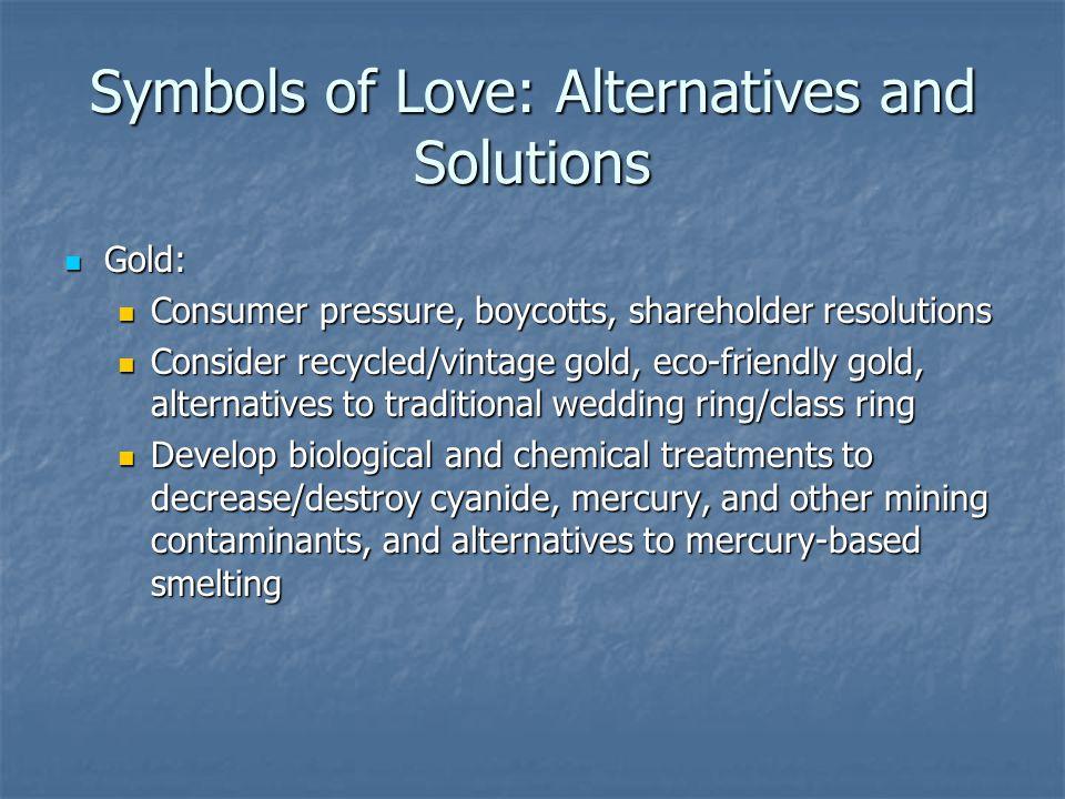 Symbols of Love: Alternatives and Solutions Gold: Gold: Consumer pressure, boycotts, shareholder resolutions Consumer pressure, boycotts, shareholder