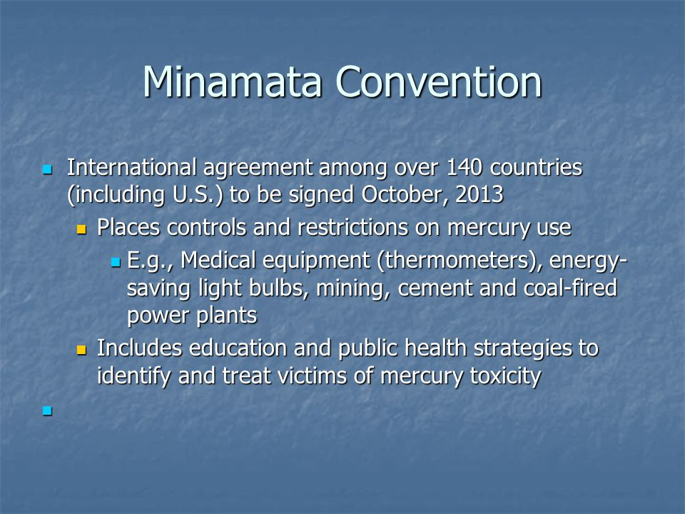 Minamata Convention International agreement among over 140 countries (including U.S.) to be signed October, 2013 International agreement among over 140 countries (including U.S.) to be signed October, 2013 Places controls and restrictions on mercury use Places controls and restrictions on mercury use E.g., Medical equipment (thermometers), energy- saving light bulbs, mining, cement and coal-fired power plants E.g., Medical equipment (thermometers), energy- saving light bulbs, mining, cement and coal-fired power plants Includes education and public health strategies to identify and treat victims of mercury toxicity Includes education and public health strategies to identify and treat victims of mercury toxicity