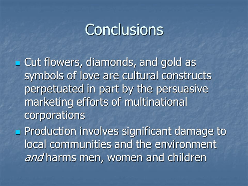 Conclusions Cut flowers, diamonds, and gold as symbols of love are cultural constructs perpetuated in part by the persuasive marketing efforts of multinational corporations Cut flowers, diamonds, and gold as symbols of love are cultural constructs perpetuated in part by the persuasive marketing efforts of multinational corporations Production involves significant damage to local communities and the environment and harms men, women and children Production involves significant damage to local communities and the environment and harms men, women and children