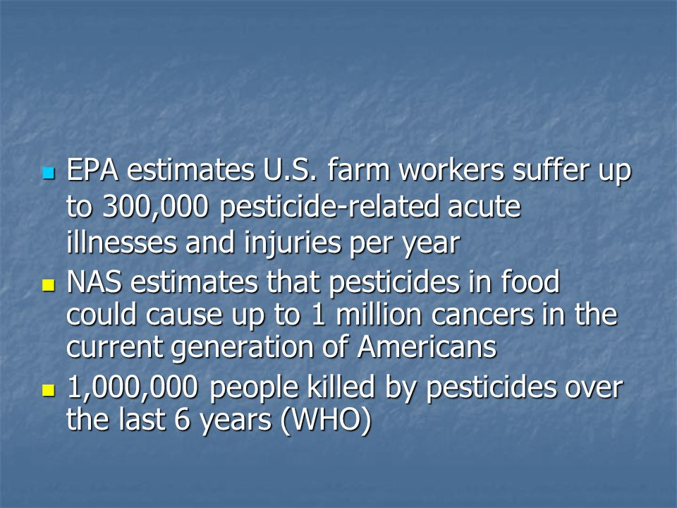 EPA estimates U.S. farm workers suffer up to 300,000 pesticide-related acute illnesses and injuries per year EPA estimates U.S. farm workers suffer up