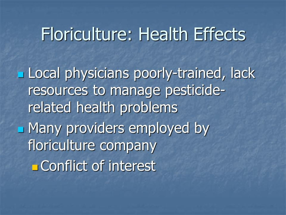 Floriculture: Health Effects Local physicians poorly-trained, lack resources to manage pesticide- related health problems Local physicians poorly-trained, lack resources to manage pesticide- related health problems Many providers employed by floriculture company Many providers employed by floriculture company Conflict of interest Conflict of interest
