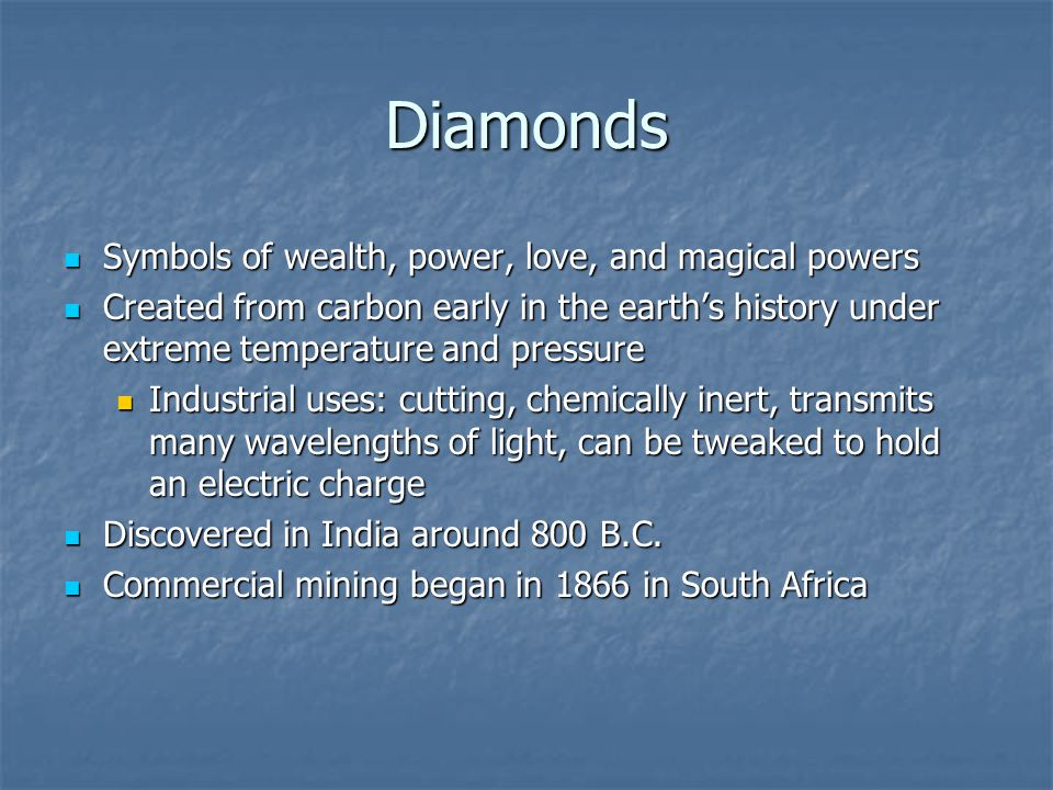 Diamonds Symbols of wealth, power, love, and magical powers Symbols of wealth, power, love, and magical powers Created from carbon early in the earths history under extreme temperature and pressure Created from carbon early in the earths history under extreme temperature and pressure Industrial uses: cutting, chemically inert, transmits many wavelengths of light, can be tweaked to hold an electric charge Industrial uses: cutting, chemically inert, transmits many wavelengths of light, can be tweaked to hold an electric charge Discovered in India around 800 B.C.
