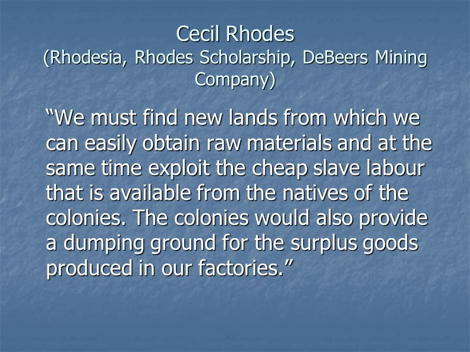 Cecil Rhodes (Rhodesia, Rhodes Scholarship, DeBeers Mining Company) We must find new lands from which we can easily obtain raw materials and at the sa