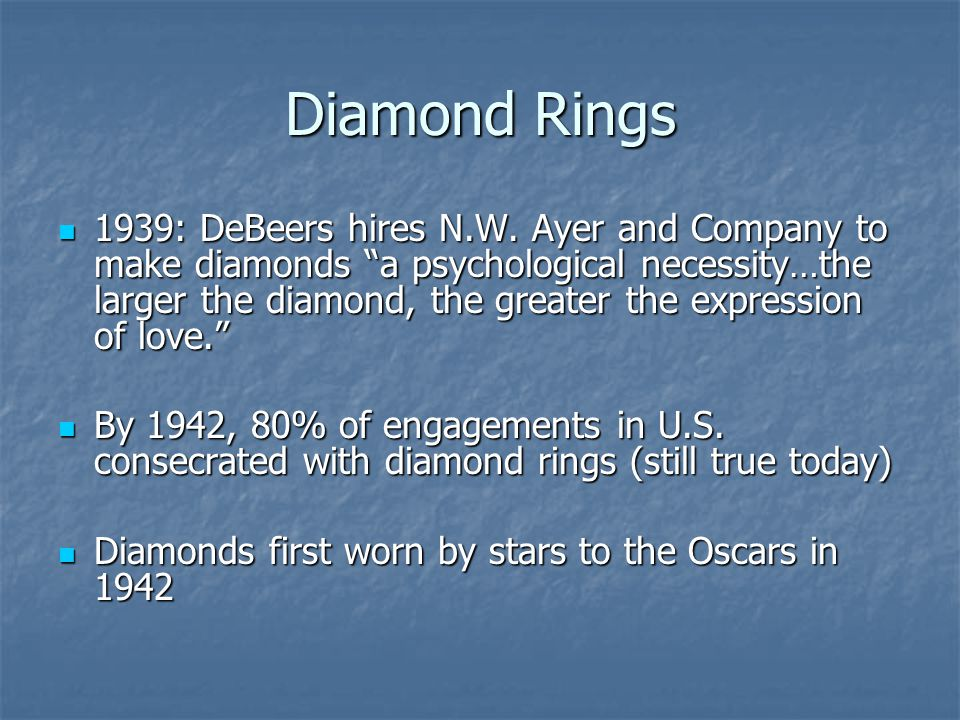 Diamond Rings 1939: DeBeers hires N.W. Ayer and Company to make diamonds a psychological necessity…the larger the diamond, the greater the expression