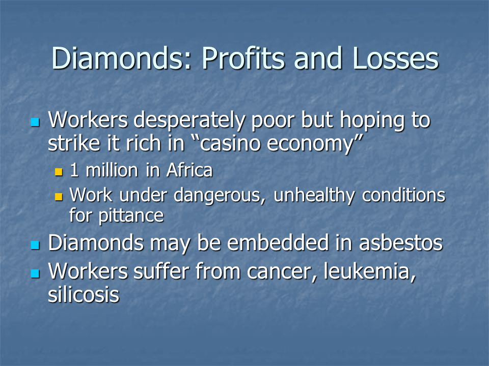 Diamonds: Profits and Losses Workers desperately poor but hoping to strike it rich in casino economy Workers desperately poor but hoping to strike it rich in casino economy 1 million in Africa 1 million in Africa Work under dangerous, unhealthy conditions for pittance Work under dangerous, unhealthy conditions for pittance Diamonds may be embedded in asbestos Diamonds may be embedded in asbestos Workers suffer from cancer, leukemia, silicosis Workers suffer from cancer, leukemia, silicosis