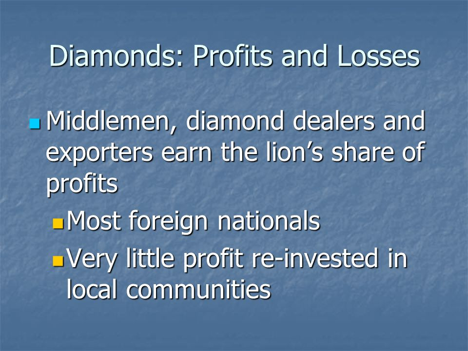 Diamonds: Profits and Losses Middlemen, diamond dealers and exporters earn the lions share of profits Middlemen, diamond dealers and exporters earn the lions share of profits Most foreign nationals Most foreign nationals Very little profit re-invested in local communities Very little profit re-invested in local communities