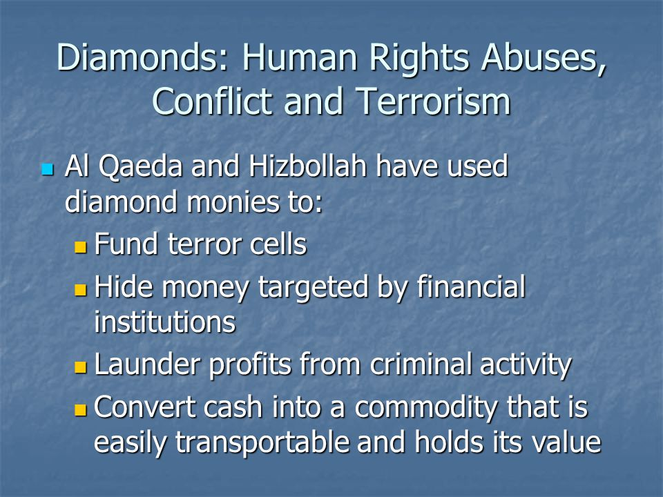 Diamonds: Human Rights Abuses, Conflict and Terrorism Al Qaeda and Hizbollah have used diamond monies to: Al Qaeda and Hizbollah have used diamond monies to: Fund terror cells Fund terror cells Hide money targeted by financial institutions Hide money targeted by financial institutions Launder profits from criminal activity Launder profits from criminal activity Convert cash into a commodity that is easily transportable and holds its value Convert cash into a commodity that is easily transportable and holds its value