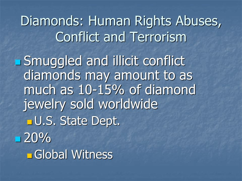Diamonds: Human Rights Abuses, Conflict and Terrorism Smuggled and illicit conflict diamonds may amount to as much as 10-15% of diamond jewelry sold w