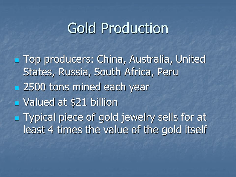 Gold Production Top producers: China, Australia, United States, Russia, South Africa, Peru Top producers: China, Australia, United States, Russia, Sou