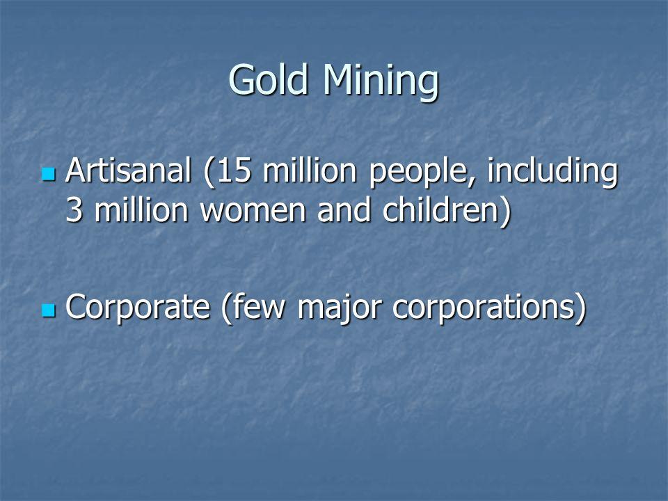 Gold Mining Artisanal (15 million people, including 3 million women and children) Artisanal (15 million people, including 3 million women and children) Corporate (few major corporations) Corporate (few major corporations)