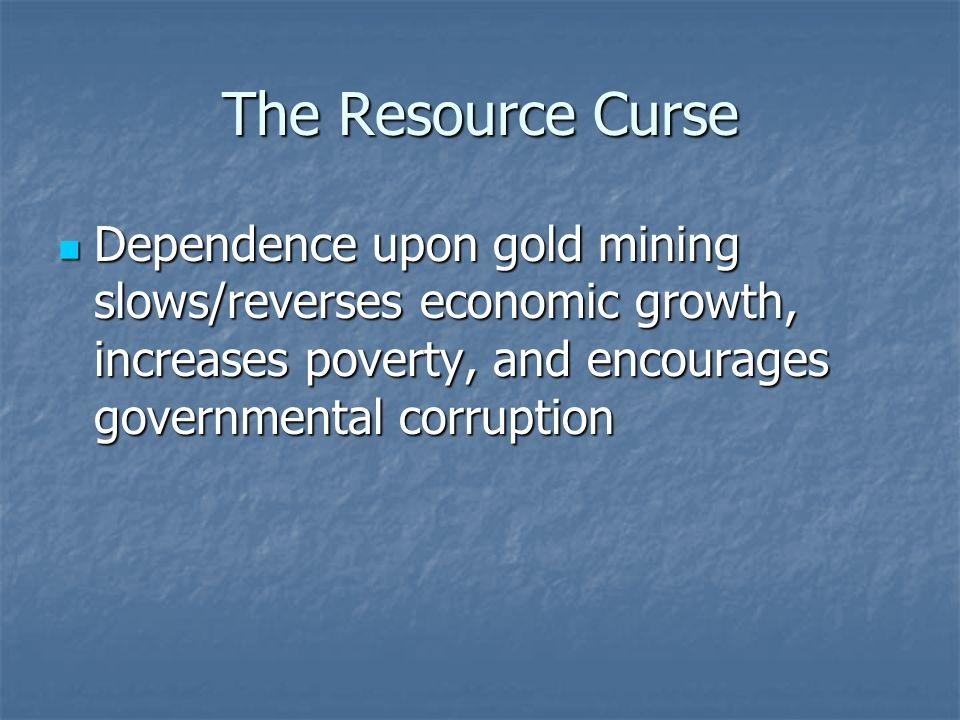 The Resource Curse Dependence upon gold mining slows/reverses economic growth, increases poverty, and encourages governmental corruption Dependence upon gold mining slows/reverses economic growth, increases poverty, and encourages governmental corruption