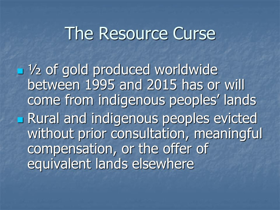 The Resource Curse ½ of gold produced worldwide between 1995 and 2015 has or will come from indigenous peoples lands ½ of gold produced worldwide betw