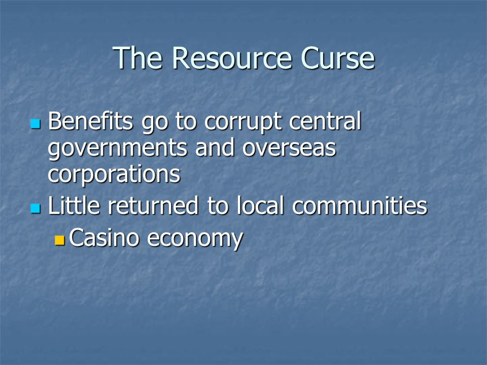 The Resource Curse Benefits go to corrupt central governments and overseas corporations Benefits go to corrupt central governments and overseas corporations Little returned to local communities Little returned to local communities Casino economy Casino economy