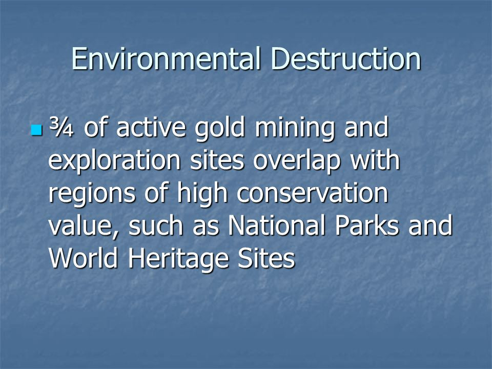 Environmental Destruction ¾ of active gold mining and exploration sites overlap with regions of high conservation value, such as National Parks and World Heritage Sites ¾ of active gold mining and exploration sites overlap with regions of high conservation value, such as National Parks and World Heritage Sites