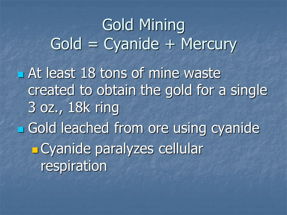 Gold Mining Gold = Cyanide + Mercury At least 18 tons of mine waste created to obtain the gold for a single 3 oz., 18k ring At least 18 tons of mine waste created to obtain the gold for a single 3 oz., 18k ring Gold leached from ore using cyanide Gold leached from ore using cyanide Cyanide paralyzes cellular respiration Cyanide paralyzes cellular respiration