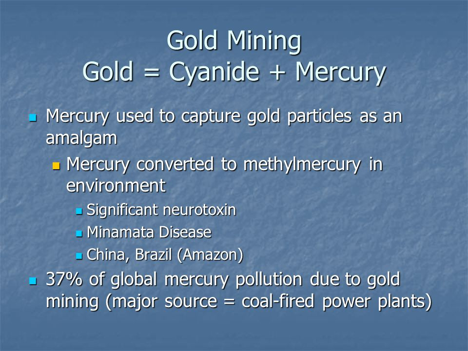Gold Mining Gold = Cyanide + Mercury Mercury used to capture gold particles as an amalgam Mercury used to capture gold particles as an amalgam Mercury converted to methylmercury in environment Mercury converted to methylmercury in environment Significant neurotoxin Significant neurotoxin Minamata Disease Minamata Disease China, Brazil (Amazon) China, Brazil (Amazon) 37% of global mercury pollution due to gold mining (major source = coal-fired power plants) 37% of global mercury pollution due to gold mining (major source = coal-fired power plants)