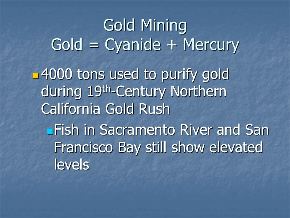 Gold Mining Gold = Cyanide + Mercury 4000 tons used to purify gold during 19 th -Century Northern California Gold Rush 4000 tons used to purify gold d