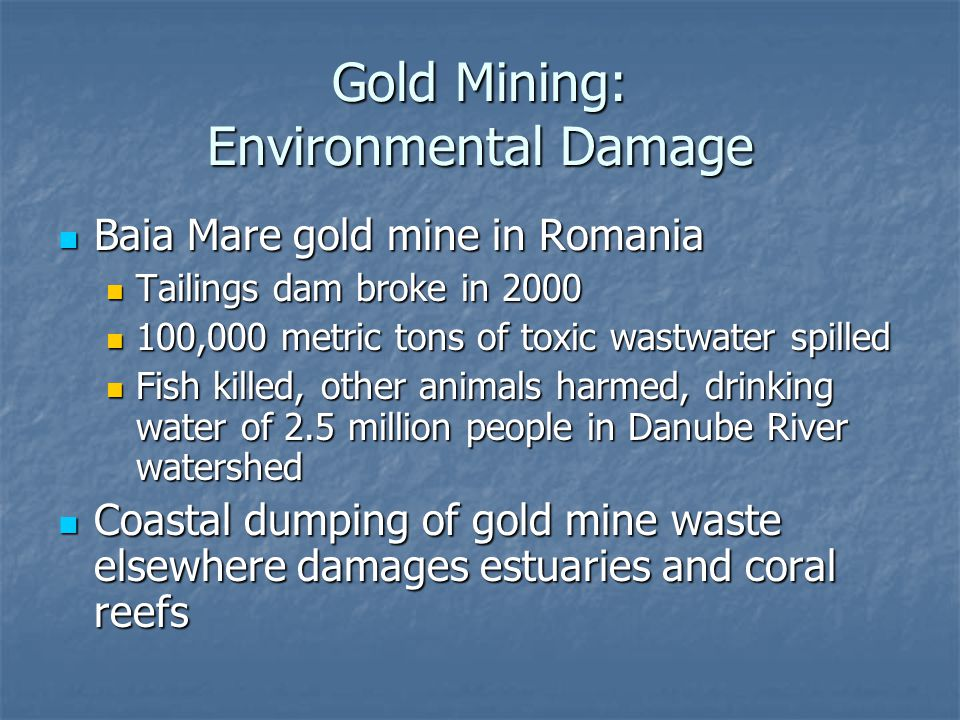 Gold Mining: Environmental Damage Baia Mare gold mine in Romania Baia Mare gold mine in Romania Tailings dam broke in 2000 Tailings dam broke in 2000 100,000 metric tons of toxic wastwater spilled 100,000 metric tons of toxic wastwater spilled Fish killed, other animals harmed, drinking water of 2.5 million people in Danube River watershed Fish killed, other animals harmed, drinking water of 2.5 million people in Danube River watershed Coastal dumping of gold mine waste elsewhere damages estuaries and coral reefs Coastal dumping of gold mine waste elsewhere damages estuaries and coral reefs