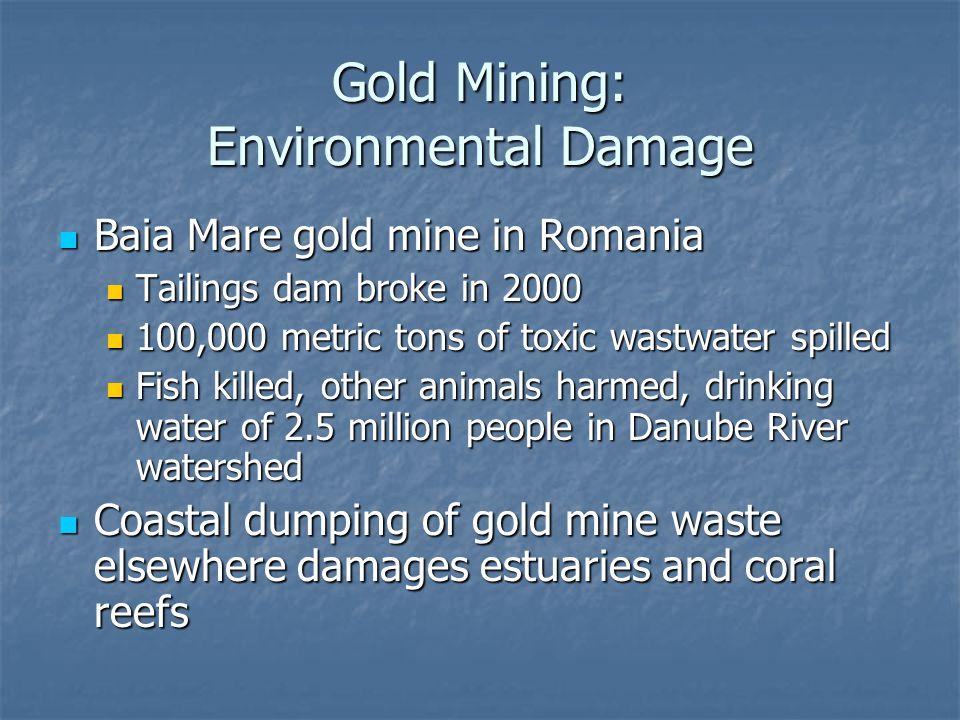 Gold Mining: Environmental Damage Baia Mare gold mine in Romania Baia Mare gold mine in Romania Tailings dam broke in 2000 Tailings dam broke in 2000
