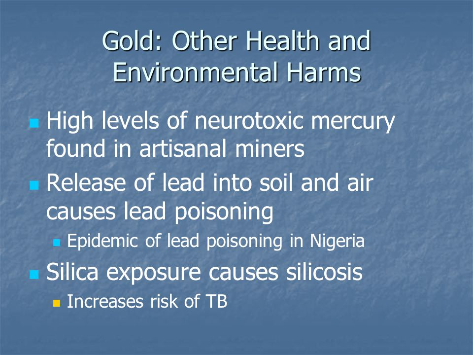 Gold: Other Health and Environmental Harms High levels of neurotoxic mercury found in artisanal miners Release of lead into soil and air causes lead poisoning Epidemic of lead poisoning in Nigeria Silica exposure causes silicosis Increases risk of TB