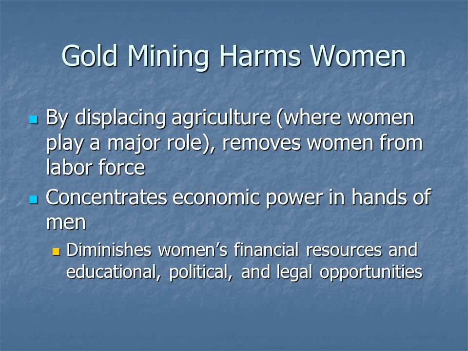 Gold Mining Harms Women By displacing agriculture (where women play a major role), removes women from labor force By displacing agriculture (where women play a major role), removes women from labor force Concentrates economic power in hands of men Concentrates economic power in hands of men Diminishes womens financial resources and educational, political, and legal opportunities Diminishes womens financial resources and educational, political, and legal opportunities