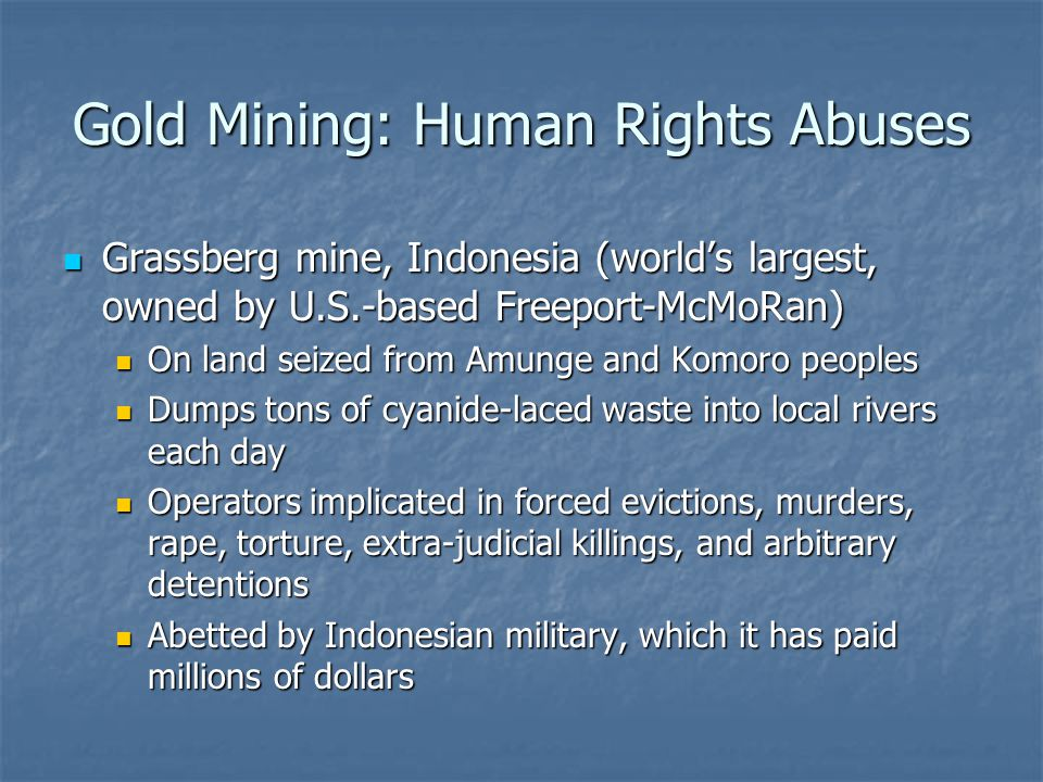 Gold Mining: Human Rights Abuses Grassberg mine, Indonesia (worlds largest, owned by U.S.-based Freeport-McMoRan) Grassberg mine, Indonesia (worlds largest, owned by U.S.-based Freeport-McMoRan) On land seized from Amunge and Komoro peoples On land seized from Amunge and Komoro peoples Dumps tons of cyanide-laced waste into local rivers each day Dumps tons of cyanide-laced waste into local rivers each day Operators implicated in forced evictions, murders, rape, torture, extra-judicial killings, and arbitrary detentions Operators implicated in forced evictions, murders, rape, torture, extra-judicial killings, and arbitrary detentions Abetted by Indonesian military, which it has paid millions of dollars Abetted by Indonesian military, which it has paid millions of dollars