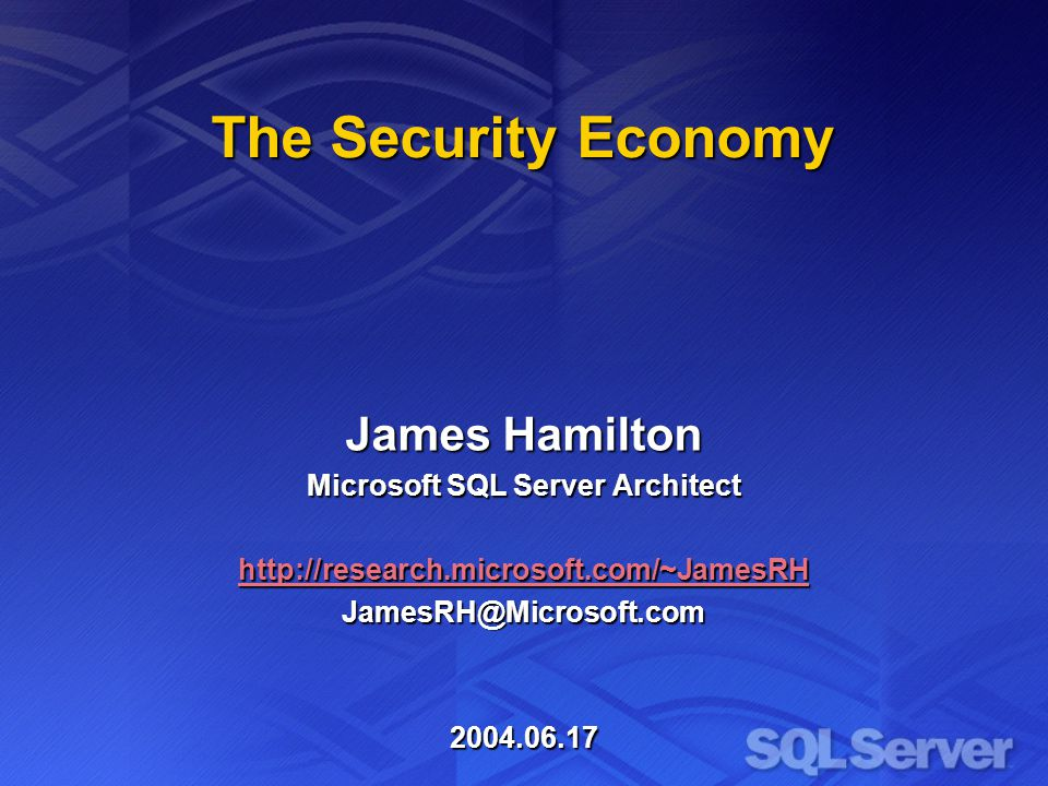 The Security Economy James Hamilton Microsoft SQL Server Architect http://research.microsoft.com/~JamesRH JamesRH@Microsoft.com2004.06.17