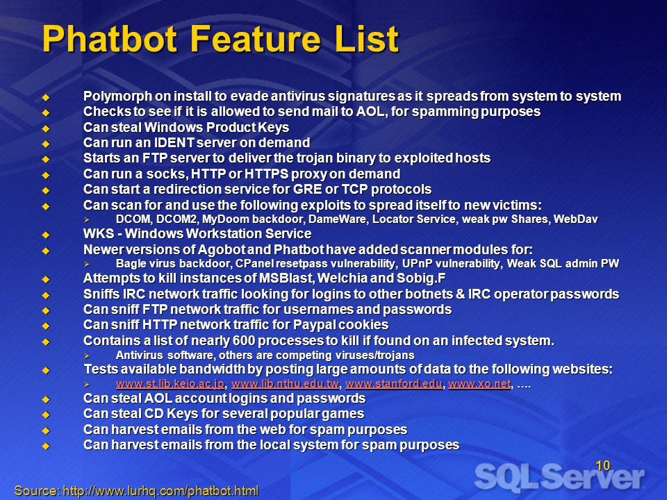 10 Phatbot Feature List Polymorph on install to evade antivirus signatures as it spreads from system to system Polymorph on install to evade antivirus