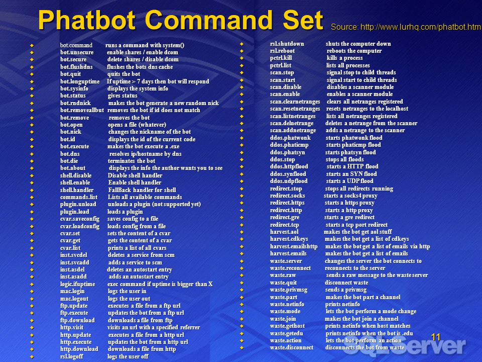 11 Phatbot Command Set Phatbot Command Set bot.command runs a command with system() bot.command runs a command with system() bot.unsecure enable shares / enable dcom bot.unsecure enable shares / enable dcom bot.secure delete shares / disable dcom bot.secure delete shares / disable dcom bot.flushdns flushes the bots dns cache bot.flushdns flushes the bots dns cache bot.quit quits the bot bot.quit quits the bot bot.longuptime If uptime > 7 days then bot will respond bot.longuptime If uptime > 7 days then bot will respond bot.sysinfo displays the system info bot.sysinfo displays the system info bot.status gives status bot.status gives status bot.rndnick makes the bot generate a new random nick bot.rndnick makes the bot generate a new random nick bot.removeallbut removes the bot if id does not match bot.removeallbut removes the bot if id does not match bot.remove removes the bot bot.remove removes the bot bot.open opens a file (whatever) bot.open opens a file (whatever) bot.nick changes the nickname of the bot bot.nick changes the nickname of the bot bot.id displays the id of the current code bot.id displays the id of the current code bot.execute makes the bot execute a.exe bot.execute makes the bot execute a.exe bot.dns resolves ip/hostname by dns bot.dns resolves ip/hostname by dns bot.die terminates the bot bot.die terminates the bot bot.about displays the info the author wants you to see bot.about displays the info the author wants you to see shell.disable Disable shell handler shell.disable Disable shell handler shell.enable Enable shell handler shell.enable Enable shell handler shell.handler FallBack handler for shell shell.handler FallBack handler for shell commands.list Lists all available commands commands.list Lists all available commands plugin.unload unloads a plugin (not supported yet) plugin.unload unloads a plugin (not supported yet) plugin.load loads a plugin plugin.load loads a plugin cvar.saveconfig saves config to a file cvar.saveconfig saves config t