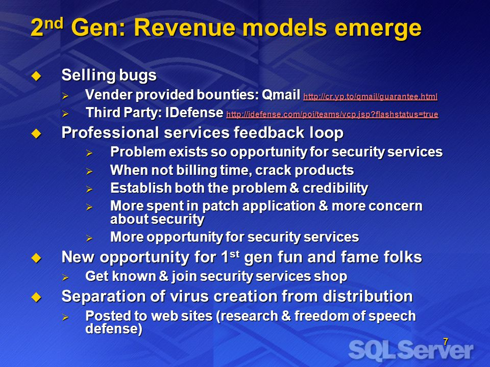 7 2 nd Gen: Revenue models emerge Selling bugs Selling bugs Vender provided bounties: Qmail http://cr.yp.to/qmail/guarantee.html Vender provided bounties: Qmail http://cr.yp.to/qmail/guarantee.html http://cr.yp.to/qmail/guarantee.html Third Party: IDefense http://idefense.com/poi/teams/vcp.jsp flashstatus=true Third Party: IDefense http://idefense.com/poi/teams/vcp.jsp flashstatus=true http://idefense.com/poi/teams/vcp.jsp flashstatus=true Professional services feedback loop Professional services feedback loop Problem exists so opportunity for security services Problem exists so opportunity for security services When not billing time, crack products When not billing time, crack products Establish both the problem & credibility Establish both the problem & credibility More spent in patch application & more concern about security More spent in patch application & more concern about security More opportunity for security services More opportunity for security services New opportunity for 1 st gen fun and fame folks New opportunity for 1 st gen fun and fame folks Get known & join security services shop Get known & join security services shop Separation of virus creation from distribution Separation of virus creation from distribution Posted to web sites (research & freedom of speech defense) Posted to web sites (research & freedom of speech defense)
