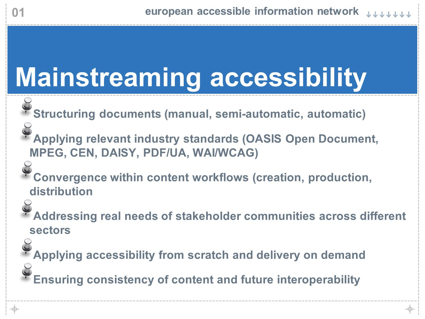european accessible information network 01 Mainstreaming accessibility Structuring documents (manual, semi-automatic, automatic) Applying relevant industry standards (OASIS Open Document, MPEG, CEN, DAISY, PDF/UA, WAI/WCAG) Convergence within content workflows (creation, production, distribution Addressing real needs of stakeholder communities across different sectors Applying accessibility from scratch and delivery on demand Ensuring consistency of content and future interoperability