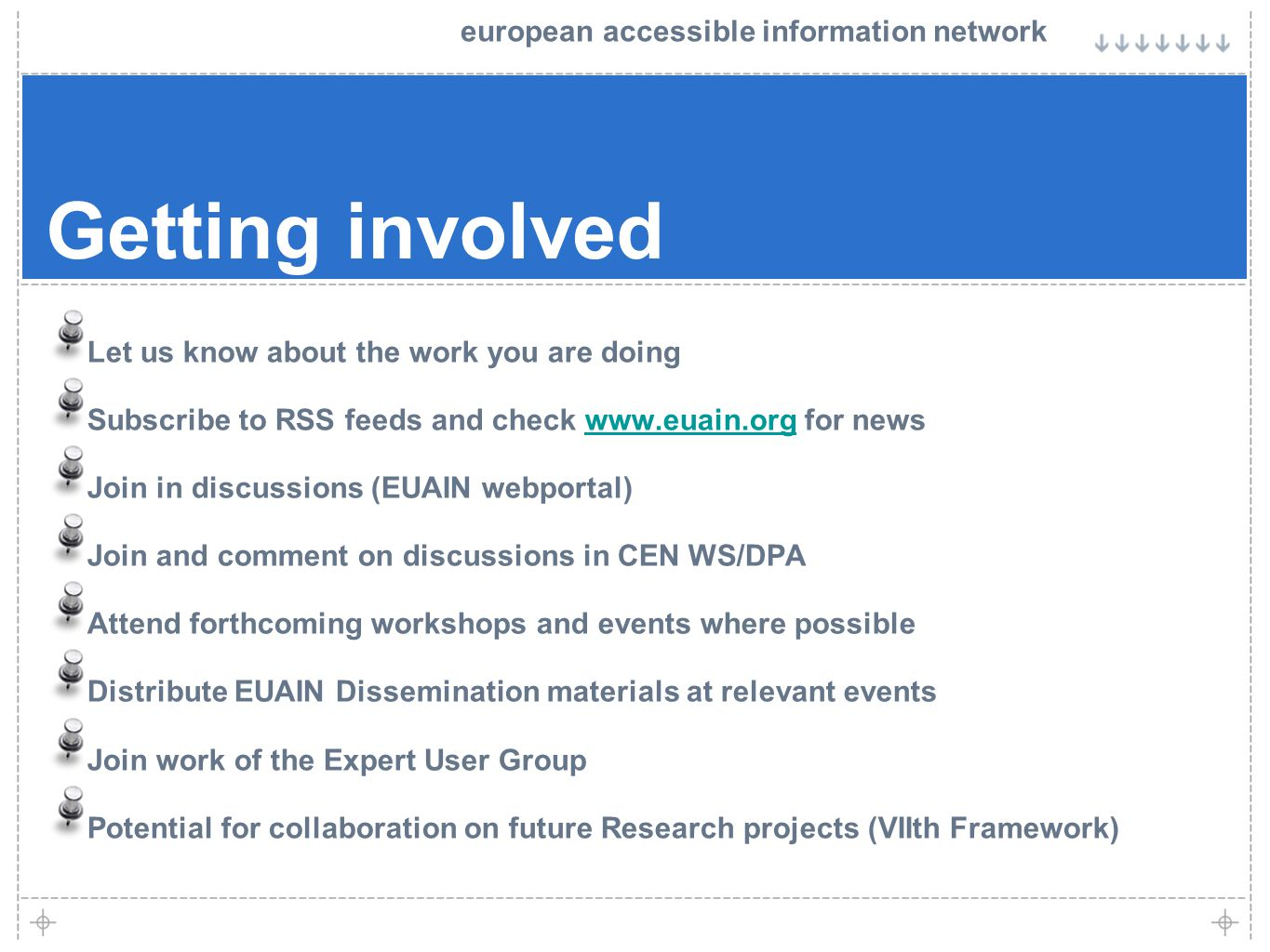 european accessible information network Getting involved Let us know about the work you are doing Subscribe to RSS feeds and check www.euain.org for newswww.euain.org Join in discussions (EUAIN webportal) Join and comment on discussions in CEN WS/DPA Attend forthcoming workshops and events where possible Distribute EUAIN Dissemination materials at relevant events Join work of the Expert User Group Potential for collaboration on future Research projects (VIIth Framework)