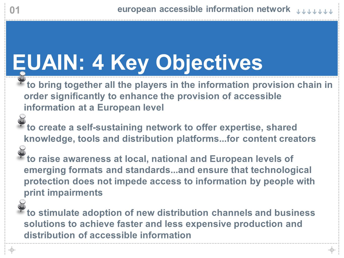 european accessible information network 01 EUAIN: 4 Key Objectives to bring together all the players in the information provision chain in order significantly to enhance the provision of accessible information at a European level to create a self-sustaining network to offer expertise, shared knowledge, tools and distribution platforms...for content creators to raise awareness at local, national and European levels of emerging formats and standards...and ensure that technological protection does not impede access to information by people with print impairments to stimulate adoption of new distribution channels and business solutions to achieve faster and less expensive production and distribution of accessible information