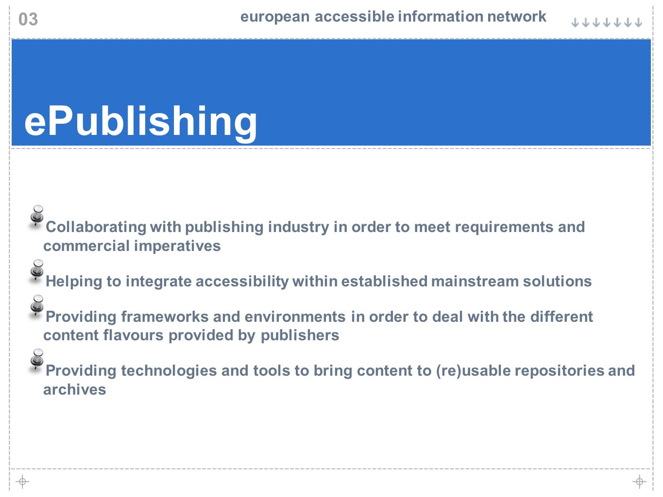 european accessible information network ePublishing Collaborating with publishing industry in order to meet requirements and commercial imperatives Helping to integrate accessibility within established mainstream solutions Providing frameworks and environments in order to deal with the different content flavours provided by publishers Providing technologies and tools to bring content to (re)usable repositories and archives 03