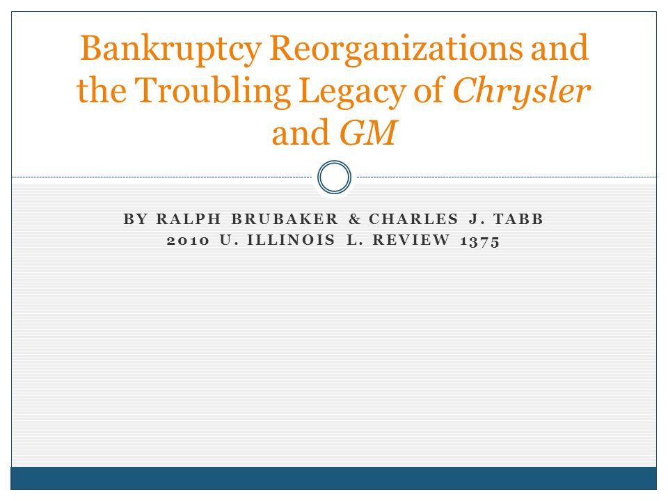 BY RALPH BRUBAKER & CHARLES J. TABB 2010 U. ILLINOIS L. REVIEW 1375 Bankruptcy Reorganizations and the Troubling Legacy of Chrysler and GM