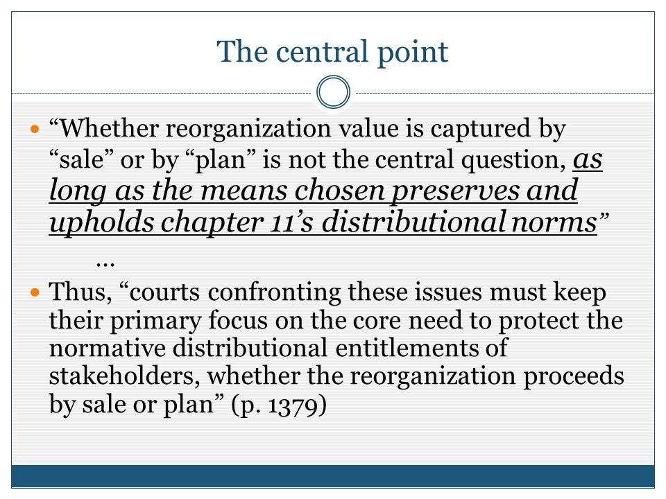 The central point Whether reorganization value is captured by sale or by plan is not the central question, as long as the means chosen preserves and upholds chapter 11s distributional norms … Thus, courts confronting these issues must keep their primary focus on the core need to protect the normative distributional entitlements of stakeholders, whether the reorganization proceeds by sale or plan (p.