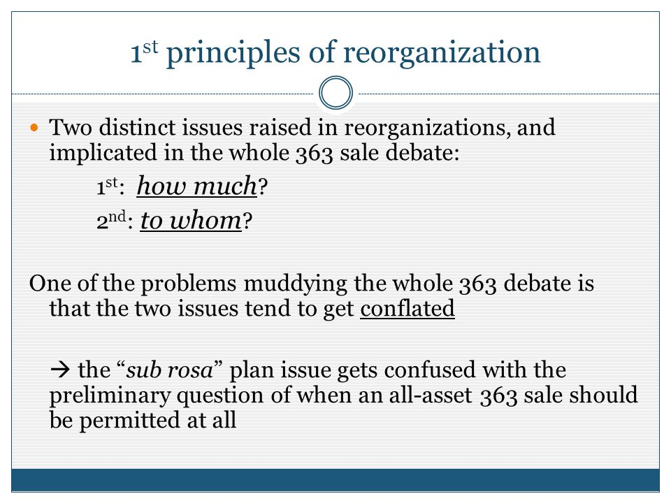 1 st principles of reorganization Two distinct issues raised in reorganizations, and implicated in the whole 363 sale debate: 1 st : how much .