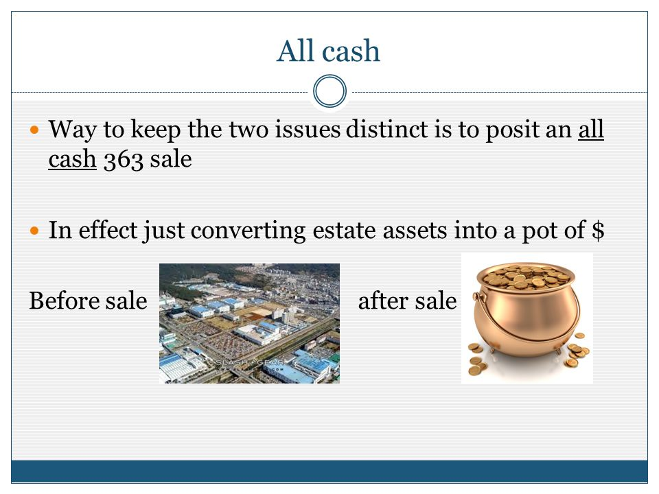 All cash Way to keep the two issues distinct is to posit an all cash 363 sale In effect just converting estate assets into a pot of $ Before saleafter sale